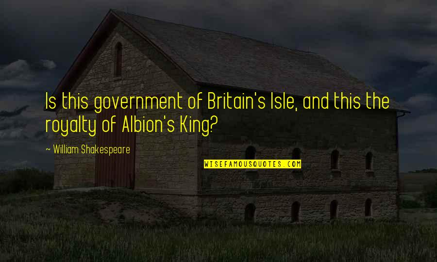 Kings Shakespeare Quotes By William Shakespeare: Is this government of Britain's Isle, and this
