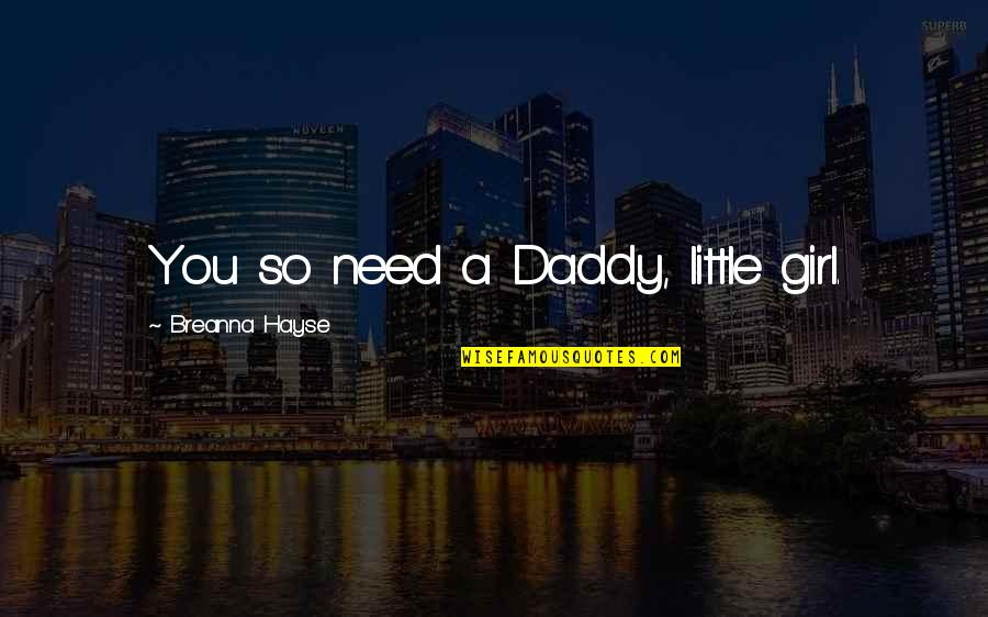 Kink Quotes By Breanna Hayse: You so need a Daddy, little girl.