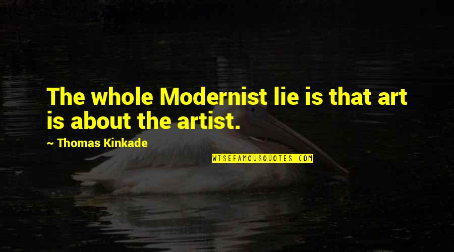 Kinkade Quotes By Thomas Kinkade: The whole Modernist lie is that art is