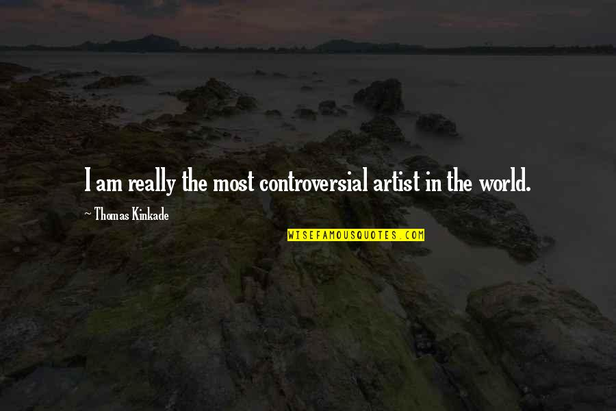 Kinkade Quotes By Thomas Kinkade: I am really the most controversial artist in