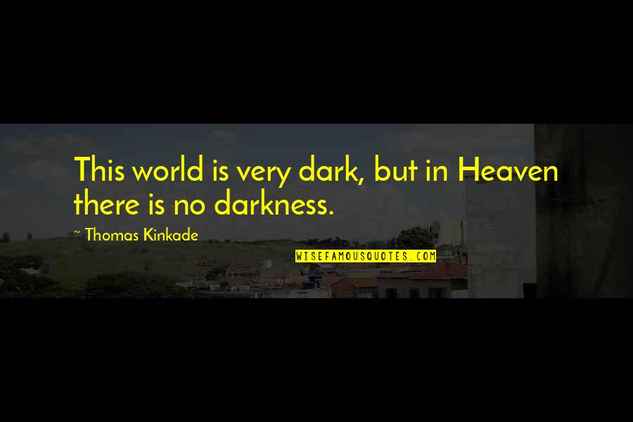 Kinkade Quotes By Thomas Kinkade: This world is very dark, but in Heaven