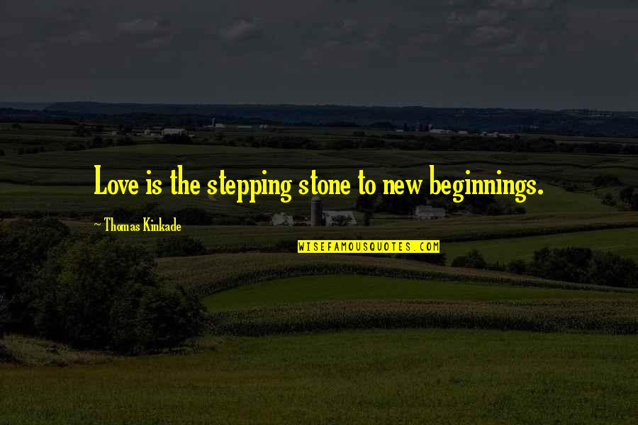 Kinkade Quotes By Thomas Kinkade: Love is the stepping stone to new beginnings.