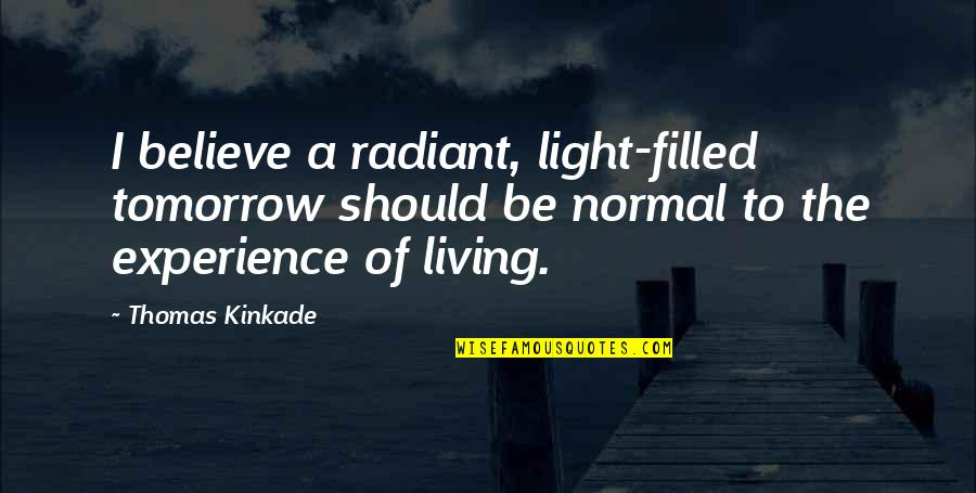 Kinkade Quotes By Thomas Kinkade: I believe a radiant, light-filled tomorrow should be