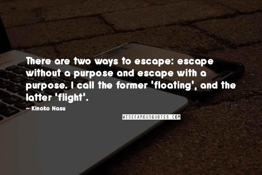 Kinoko Nasu quotes: There are two ways to escape: escape without a purpose and escape with a purpose. I call the former 'floating', and the latter 'flight'.