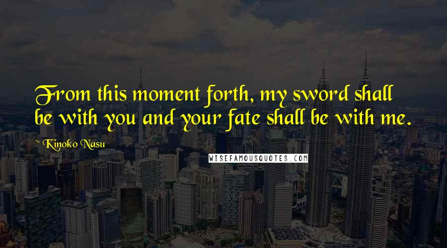 Kinoko Nasu quotes: From this moment forth, my sword shall be with you and your fate shall be with me.