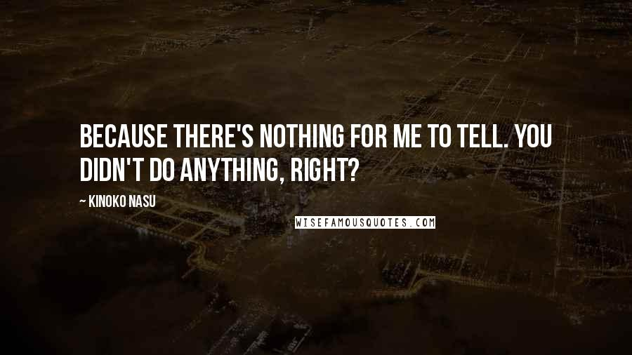 Kinoko Nasu quotes: Because there's nothing for me to tell. You didn't do anything, right?