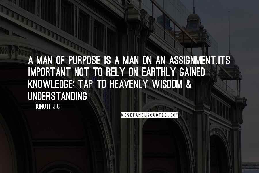 Kinoti J.C. quotes: A man of purpose is a man on an assignment.Its important not to rely on earthly gained knowledge; tap to Heavenly Wisdom & Understanding