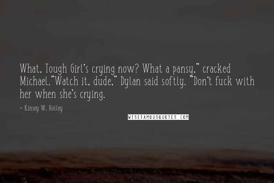 """Kinsey W. Holley quotes: What, Tough Girl's crying now? What a pansy,"""" cracked Michael.""""Watch it, dude,"""" Dylan said softly. """"Don't fuck with her when she's crying."""