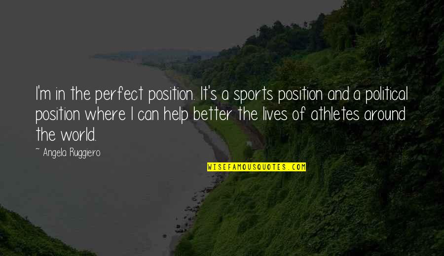 Kinte's Quotes By Angela Ruggiero: I'm in the perfect position. It's a sports