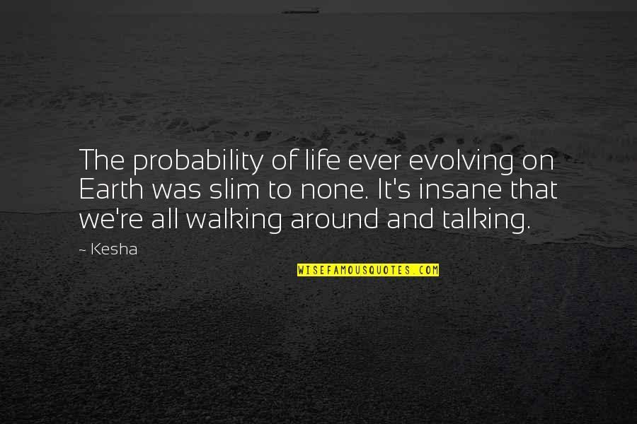 Kiopje Quotes By Kesha: The probability of life ever evolving on Earth