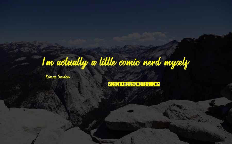 Kiowa Quotes By Kiowa Gordon: I'm actually a little comic nerd myself.