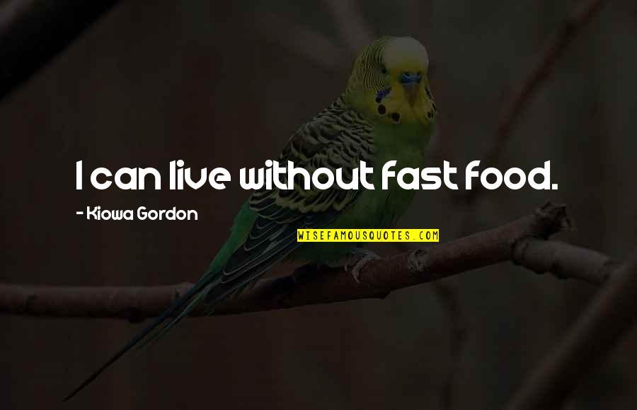 Kiowa Quotes By Kiowa Gordon: I can live without fast food.