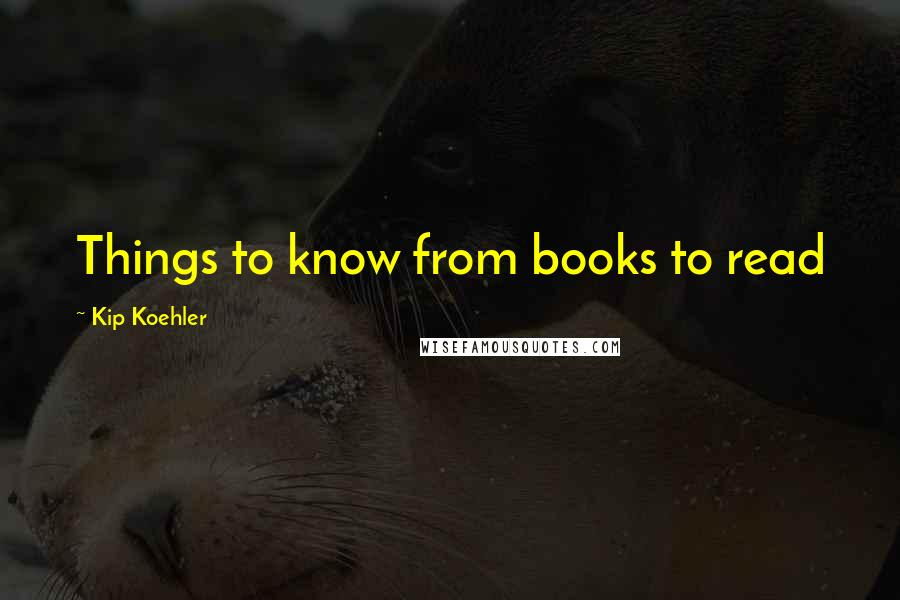 Kip Koehler quotes: Things to know from books to read