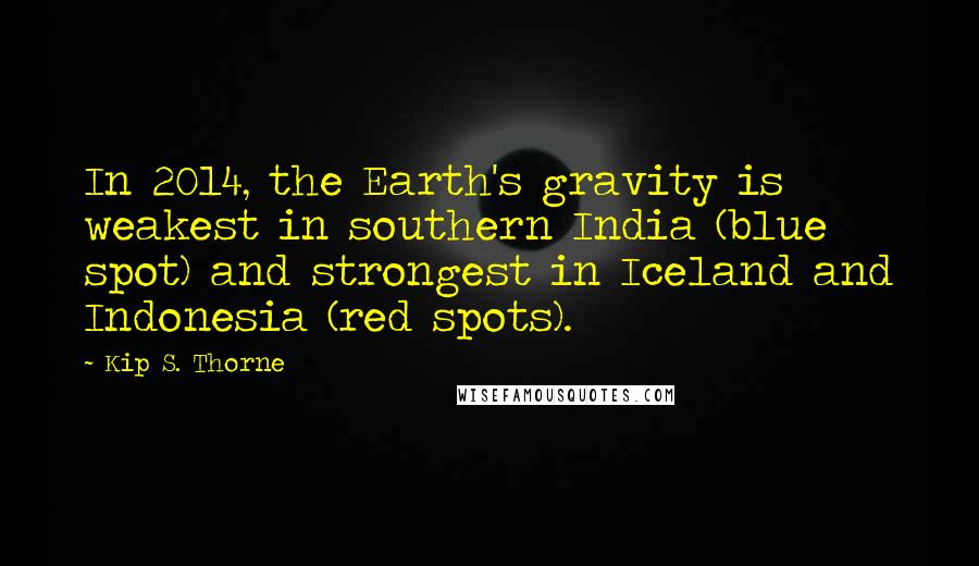 Kip S. Thorne quotes: In 2014, the Earth's gravity is weakest in southern India (blue spot) and strongest in Iceland and Indonesia (red spots).