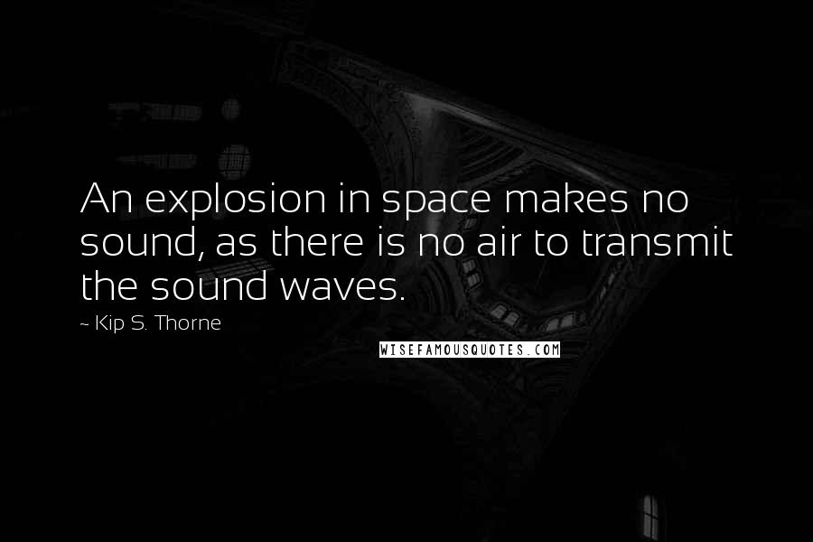 Kip S. Thorne quotes: An explosion in space makes no sound, as there is no air to transmit the sound waves.
