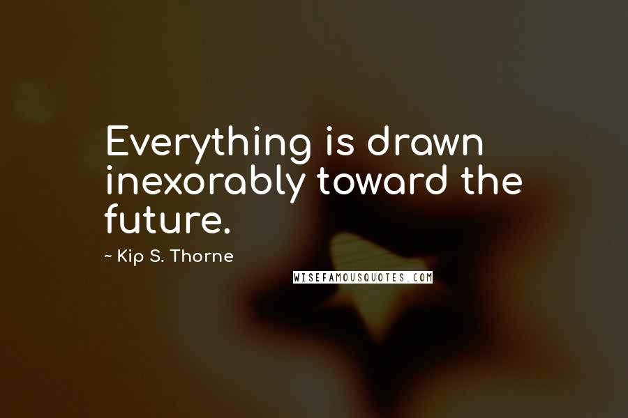 Kip S. Thorne quotes: Everything is drawn inexorably toward the future.