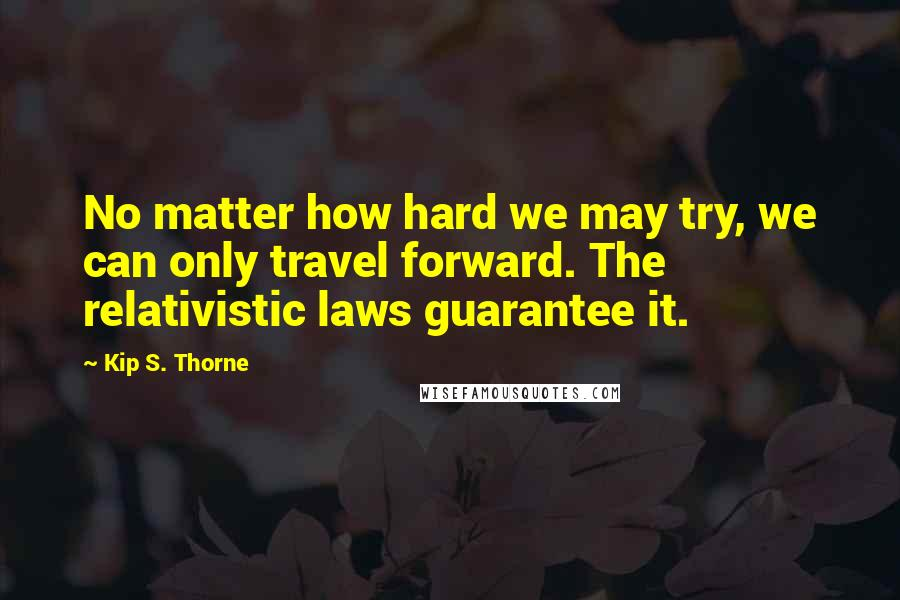 Kip S. Thorne quotes: No matter how hard we may try, we can only travel forward. The relativistic laws guarantee it.
