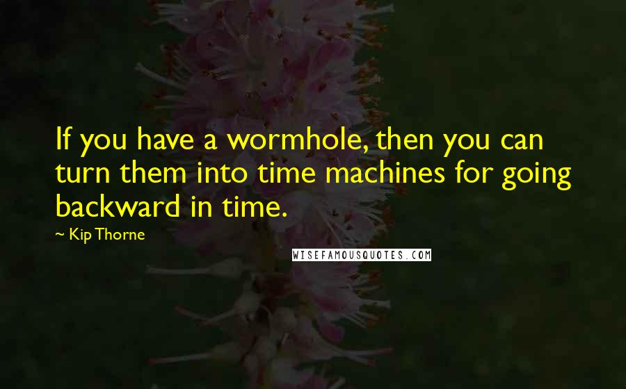 Kip Thorne quotes: If you have a wormhole, then you can turn them into time machines for going backward in time.