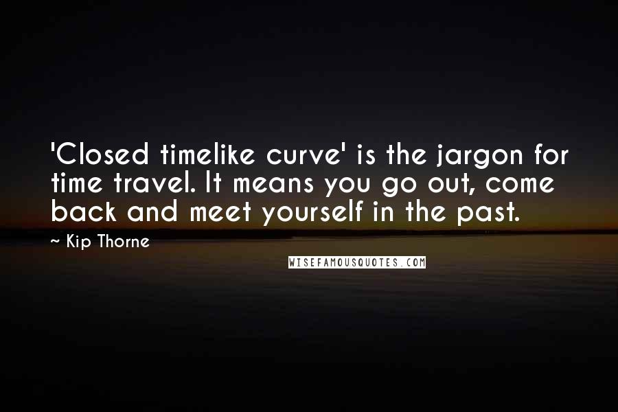 Kip Thorne quotes: 'Closed timelike curve' is the jargon for time travel. It means you go out, come back and meet yourself in the past.