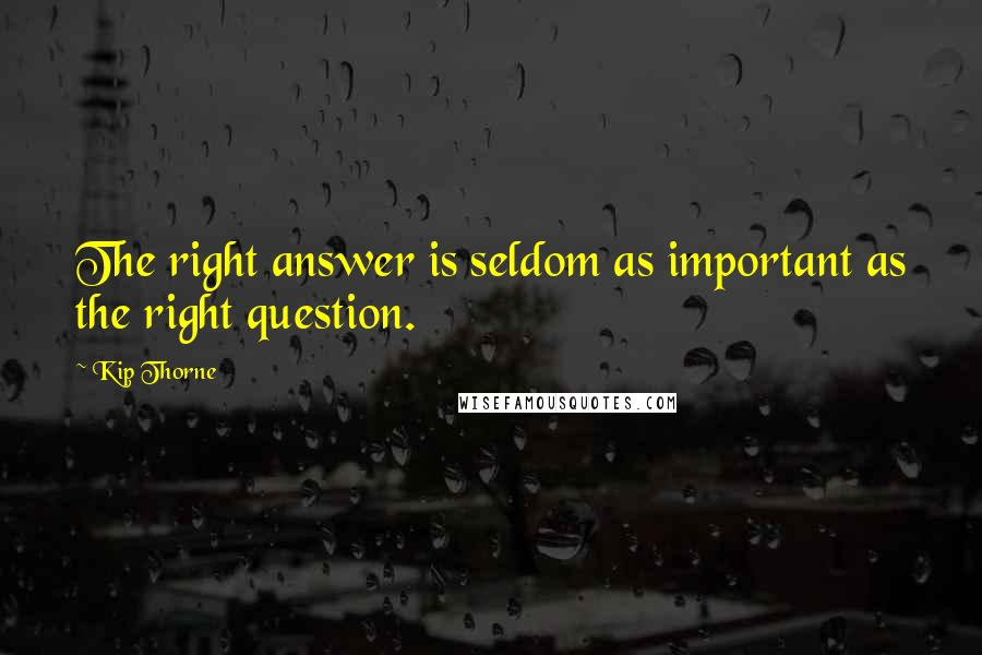 Kip Thorne quotes: The right answer is seldom as important as the right question.