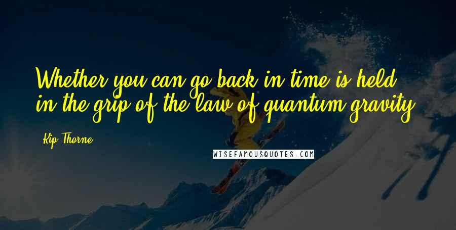 Kip Thorne quotes: Whether you can go back in time is held in the grip of the law of quantum gravity.