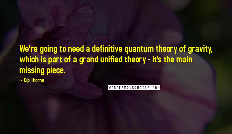 Kip Thorne quotes: We're going to need a definitive quantum theory of gravity, which is part of a grand unified theory - it's the main missing piece.