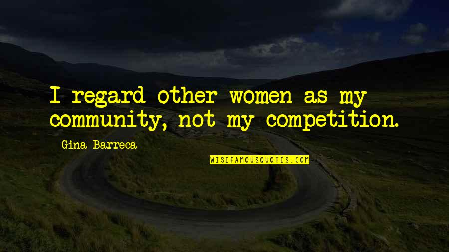 Kipple Quotes By Gina Barreca: I regard other women as my community, not