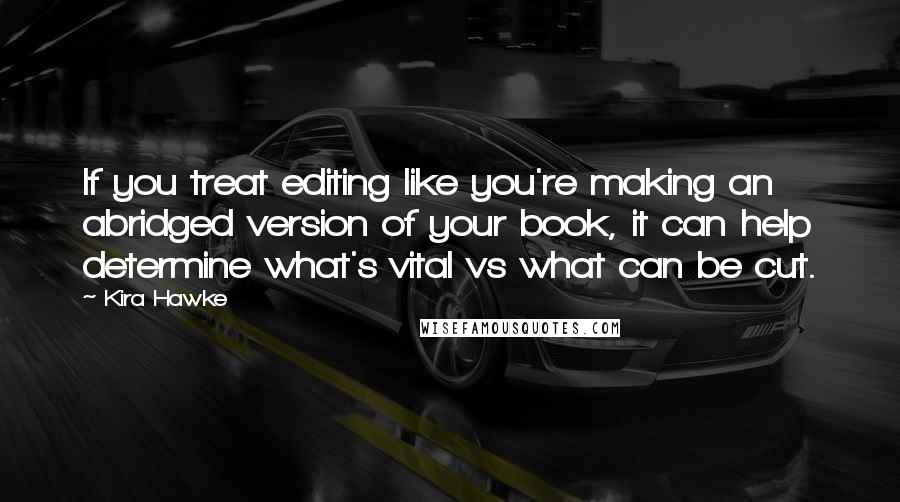 Kira Hawke quotes: If you treat editing like you're making an abridged version of your book, it can help determine what's vital vs what can be cut.