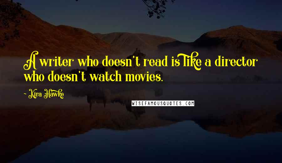 Kira Hawke quotes: A writer who doesn't read is like a director who doesn't watch movies.