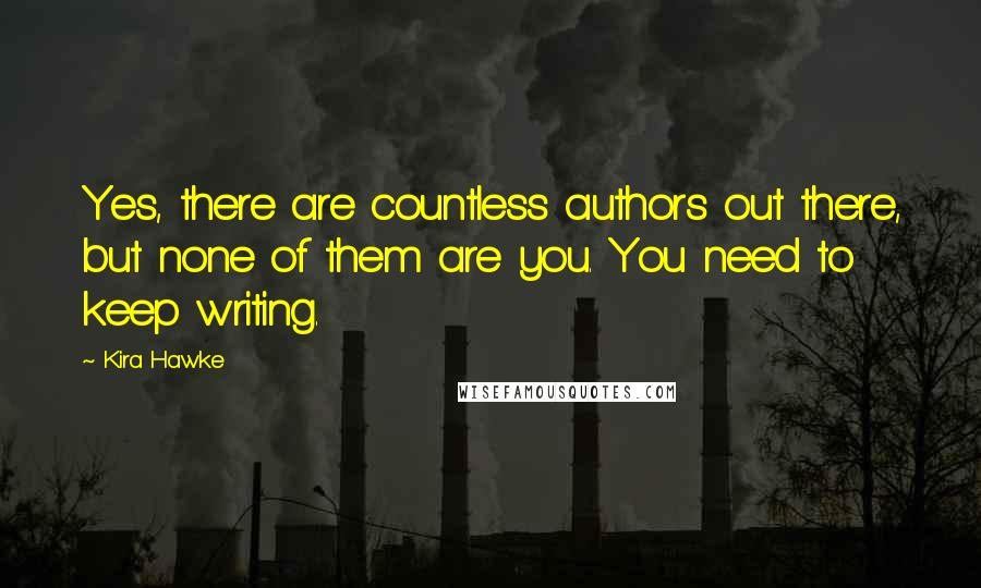 Kira Hawke quotes: Yes, there are countless authors out there, but none of them are you. You need to keep writing.