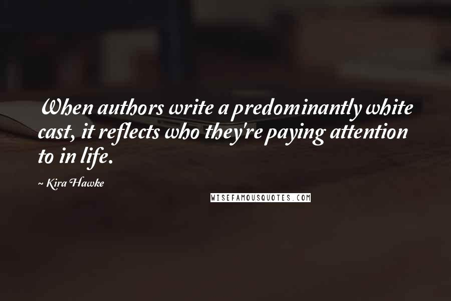 Kira Hawke quotes: When authors write a predominantly white cast, it reflects who they're paying attention to in life.
