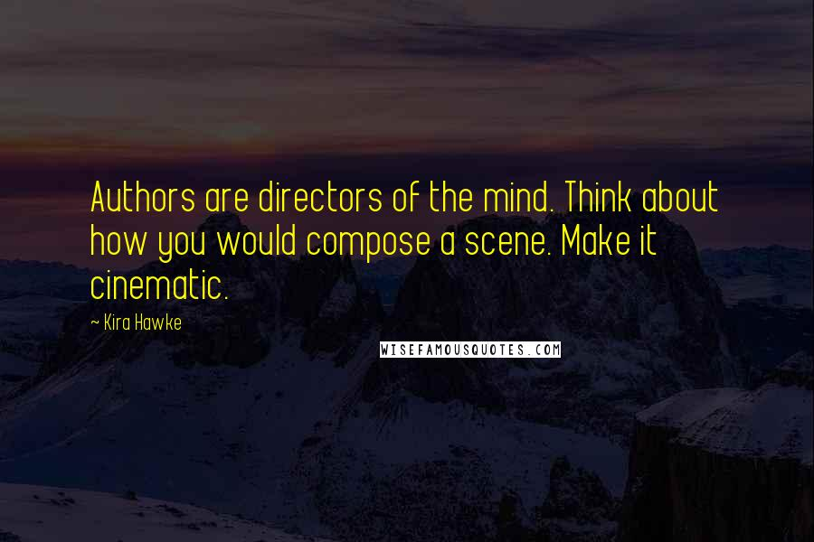 Kira Hawke quotes: Authors are directors of the mind. Think about how you would compose a scene. Make it cinematic.