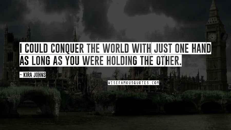 Kira Johns quotes: I could conquer the world with just one hand as long as you were holding the other.