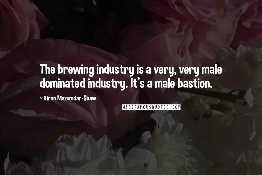 Kiran Mazumdar-Shaw quotes: The brewing industry is a very, very male dominated industry. It's a male bastion.