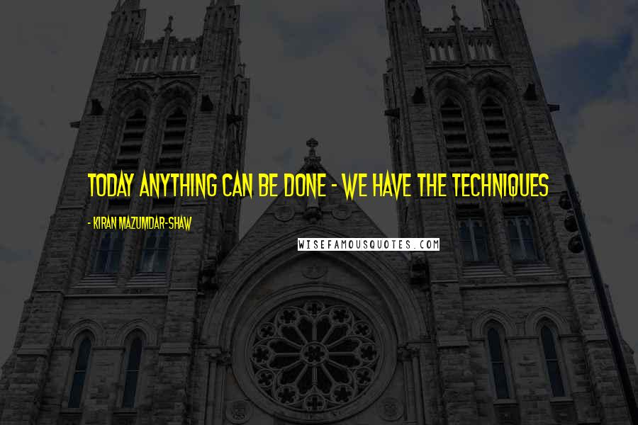 Kiran Mazumdar-Shaw quotes: Today anything can be done - we have the techniques