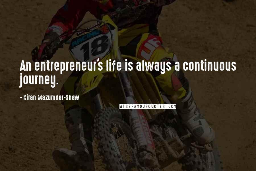 Kiran Mazumdar-Shaw quotes: An entrepreneur's life is always a continuous journey.