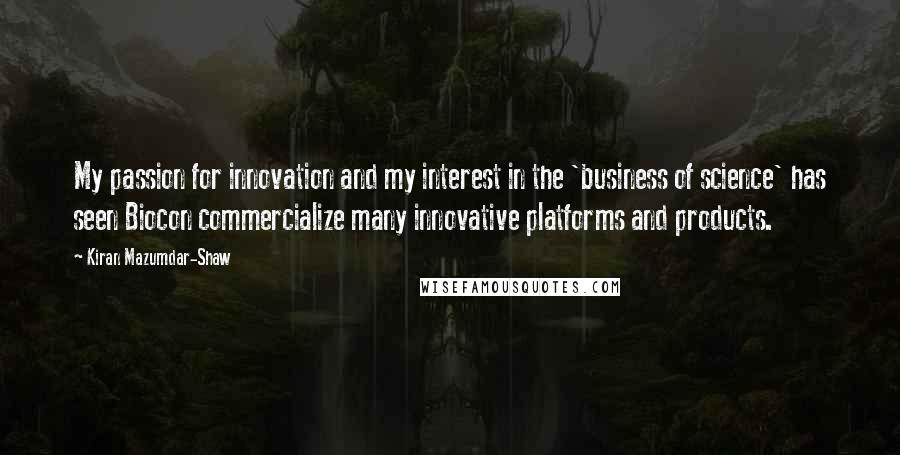 Kiran Mazumdar-Shaw quotes: My passion for innovation and my interest in the 'business of science' has seen Biocon commercialize many innovative platforms and products.