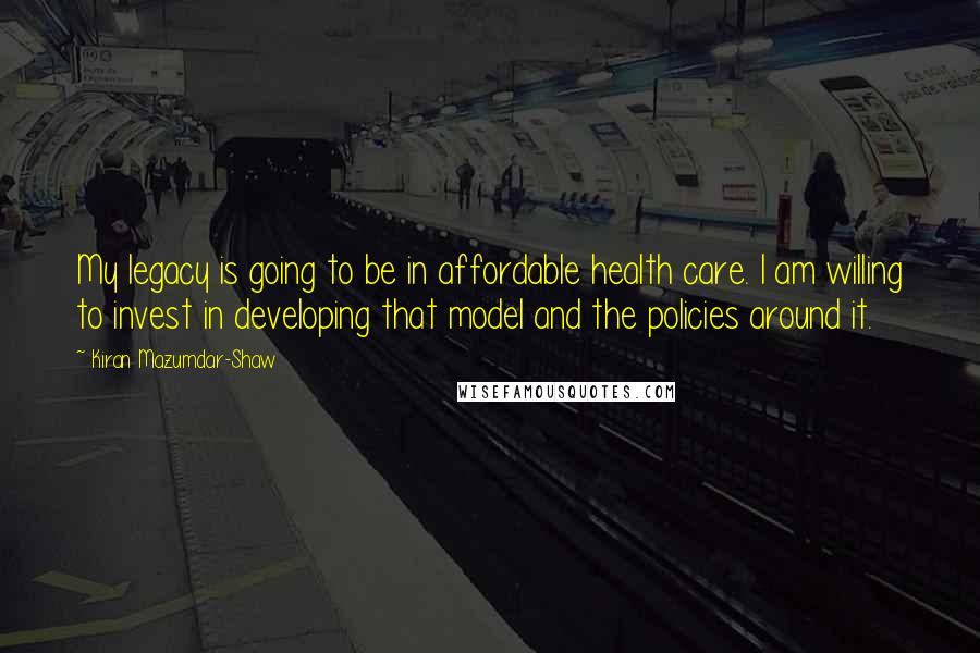 Kiran Mazumdar-Shaw quotes: My legacy is going to be in affordable health care. I am willing to invest in developing that model and the policies around it.
