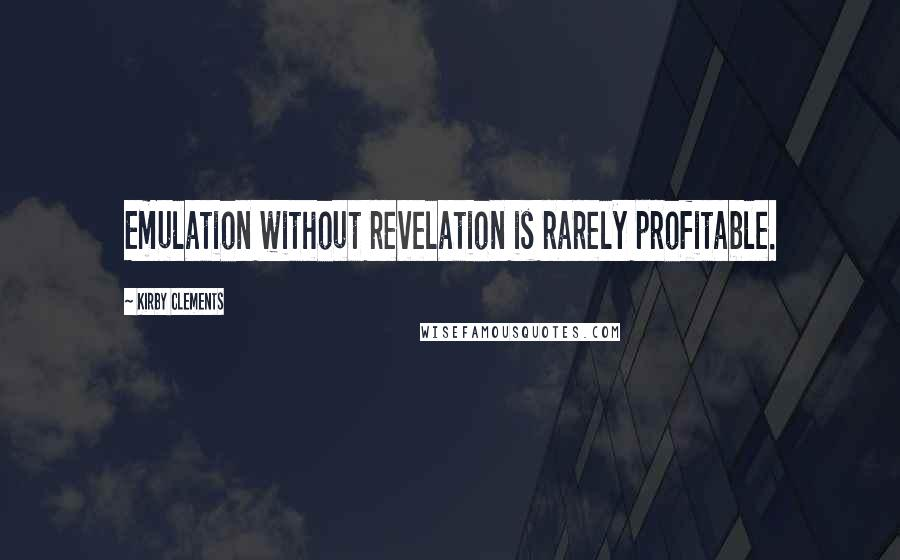 Kirby Clements quotes: Emulation without revelation is rarely profitable.