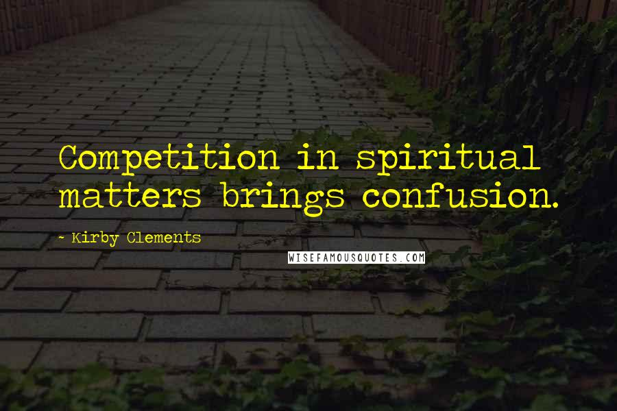 Kirby Clements quotes: Competition in spiritual matters brings confusion.