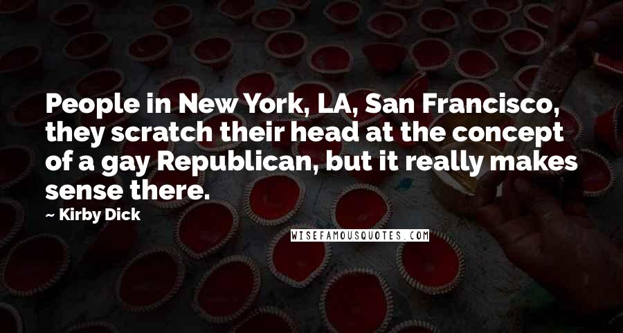 Kirby Dick quotes: People in New York, LA, San Francisco, they scratch their head at the concept of a gay Republican, but it really makes sense there.