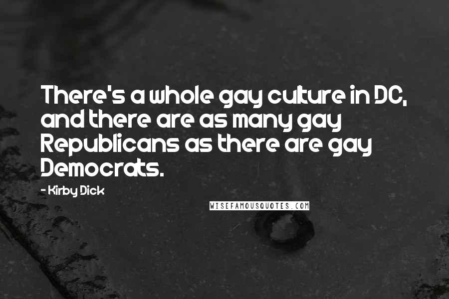 Kirby Dick quotes: There's a whole gay culture in DC, and there are as many gay Republicans as there are gay Democrats.