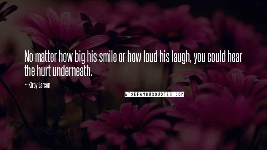 Kirby Larson quotes: No matter how big his smile or how loud his laugh, you could hear the hurt underneath.