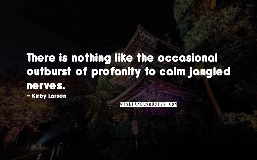 Kirby Larson quotes: There is nothing like the occasional outburst of profanity to calm jangled nerves.
