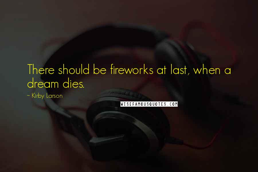 Kirby Larson quotes: There should be fireworks at last, when a dream dies.