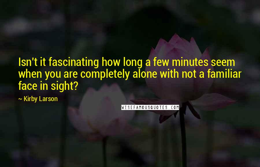Kirby Larson quotes: Isn't it fascinating how long a few minutes seem when you are completely alone with not a familiar face in sight?