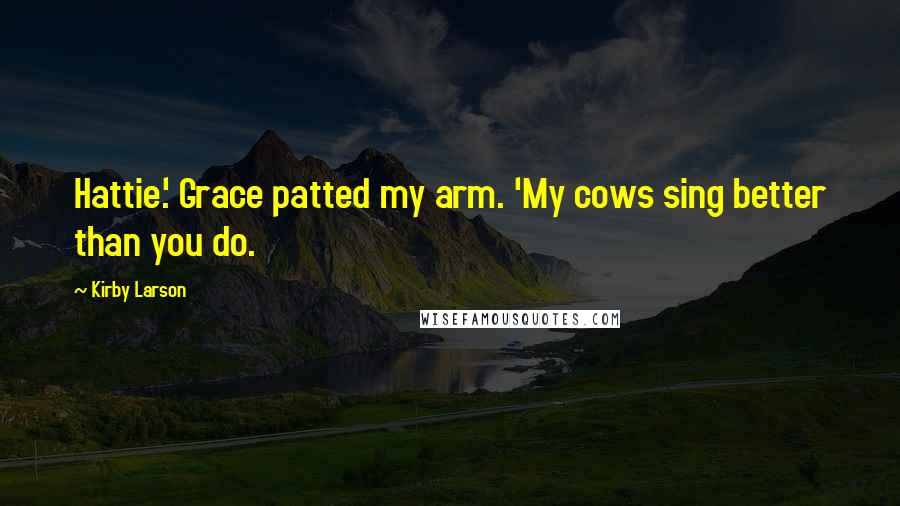 Kirby Larson quotes: Hattie.' Grace patted my arm. 'My cows sing better than you do.