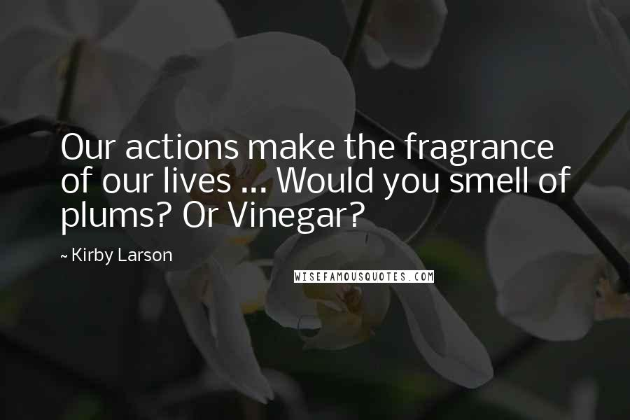 Kirby Larson quotes: Our actions make the fragrance of our lives ... Would you smell of plums? Or Vinegar?