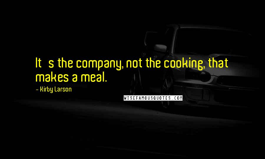 Kirby Larson quotes: It's the company, not the cooking, that makes a meal.