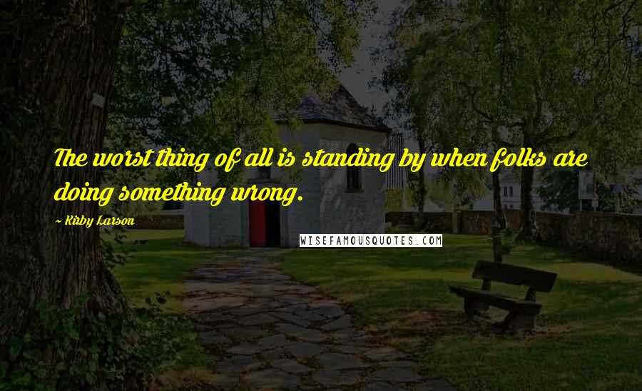 Kirby Larson quotes: The worst thing of all is standing by when folks are doing something wrong.